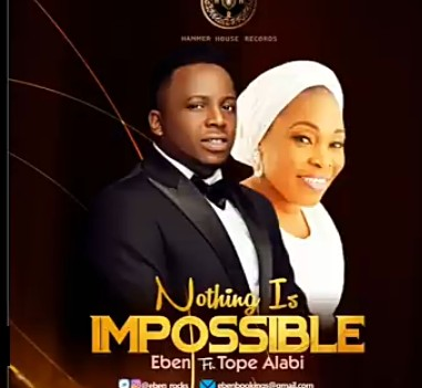 Eben Ft Tope Alabi - Nothing Is Impossible