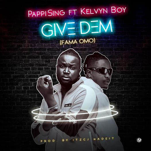 Pappising Ft Kelvyn Boy - Give Dem (Fama Omo)