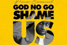 Prinx Emmanuel - God No Go Shame Us